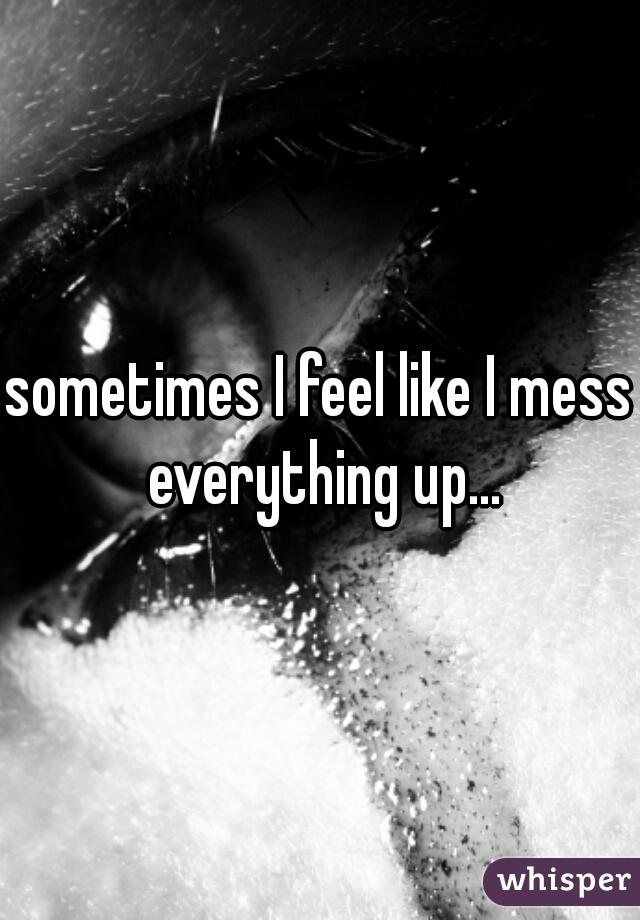 sometimes I feel like I mess everything up...