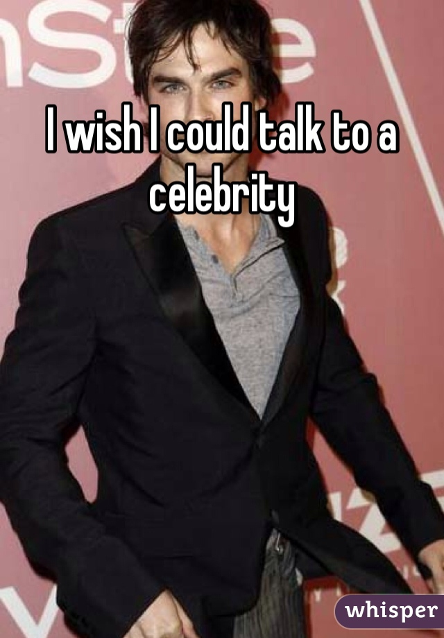 I wish I could talk to a celebrity
