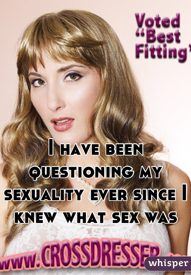 I have been questioning my sexuality ever since I knew what sex was