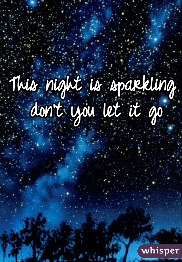 This night is sparkling don't you let it go