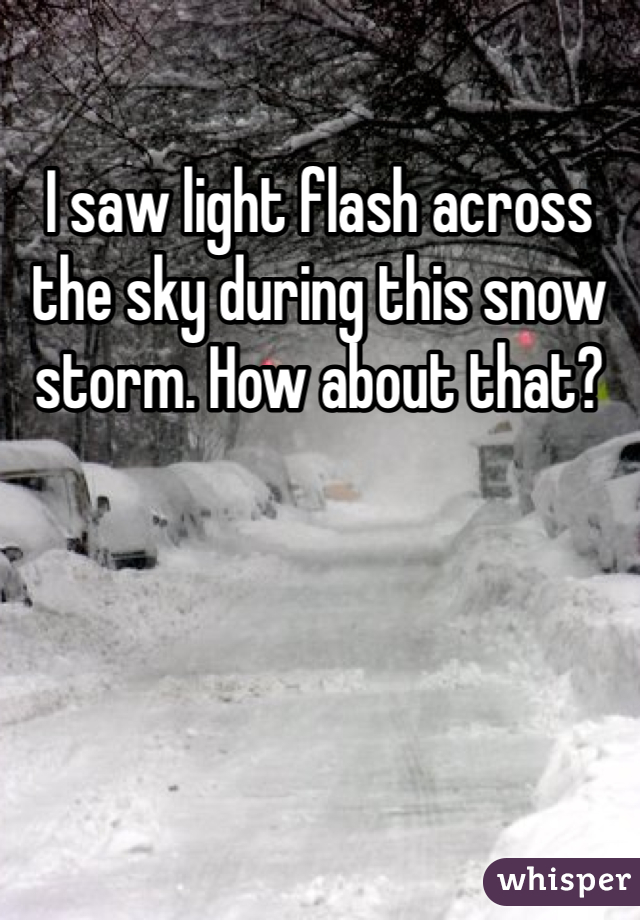 I saw light flash across the sky during this snow storm. How about that?
