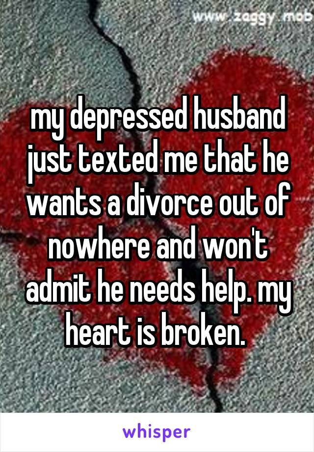 my depressed husband just texted me that he wants a divorce out of nowhere and won't admit he needs help. my heart is broken.