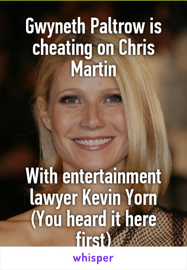Gwyneth Paltrow is cheating on Chris Martin     With entertainment lawyer Kevin Yorn (You heard it here first)