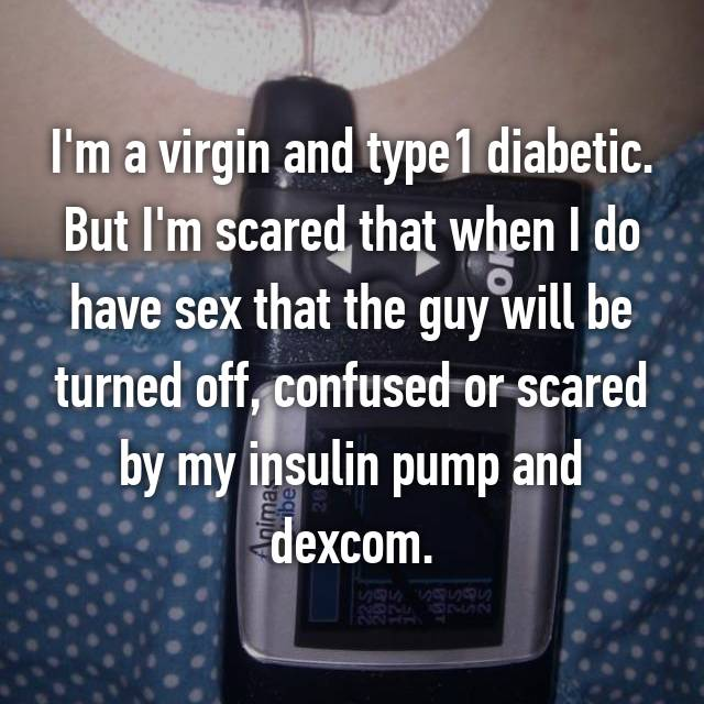 I'm a virgin and type1 diabetic. But I'm scared that when I do have sex that the guy will be turned off, confused or scared by my insulin pump and dexcom.