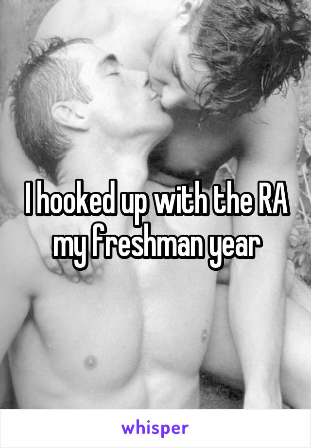 I hooked up with the RA my freshman year