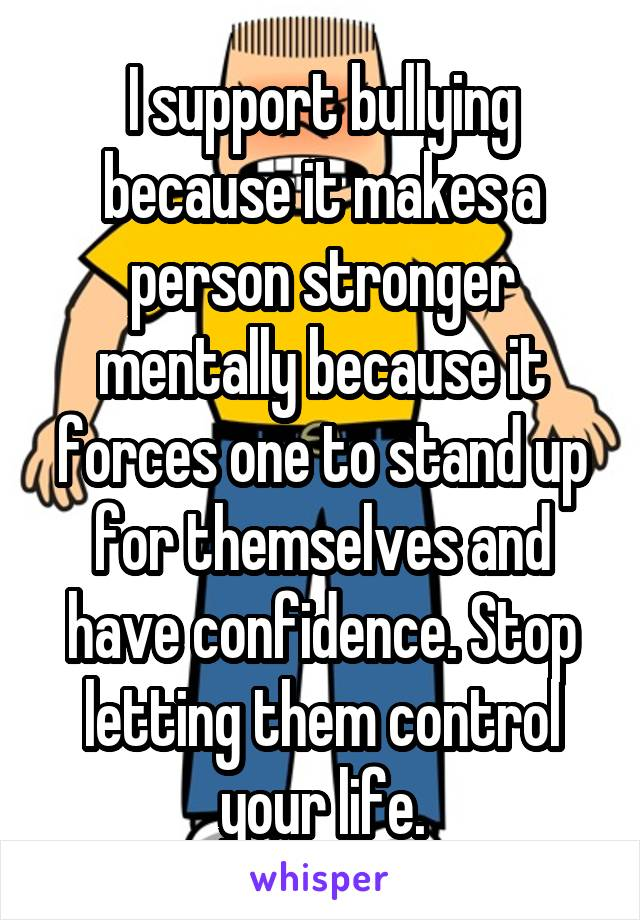 I support bullying because it makes a person stronger mentally because it forces one to stand up for themselves and have confidence. Stop letting them control your life.