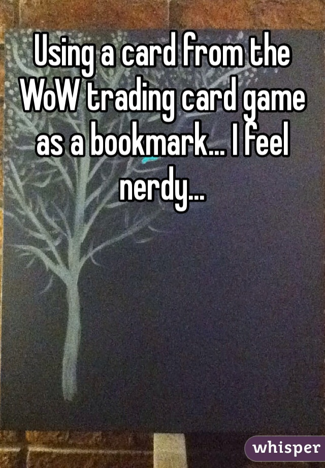 Using a card from the WoW trading card game as a bookmark... I feel nerdy...