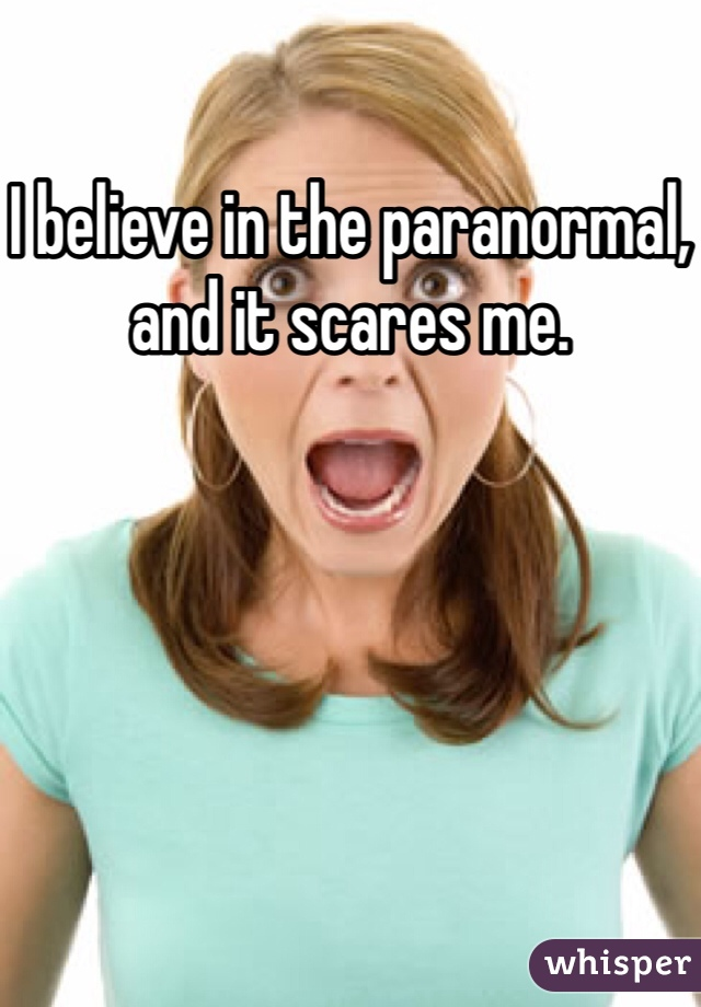I believe in the paranormal, and it scares me.