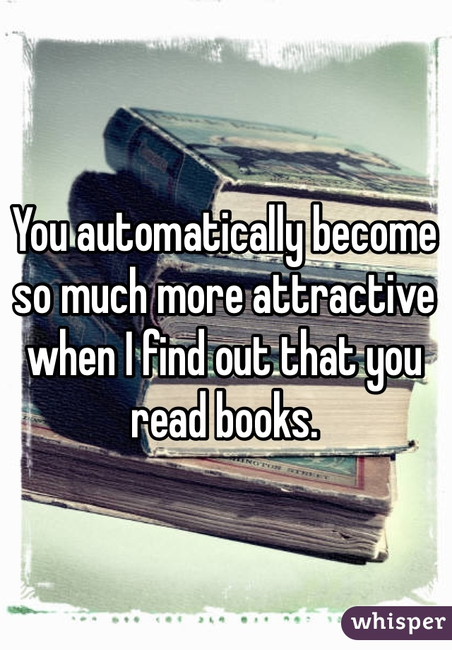 You automatically become so much more attractive when I find out that you read books.