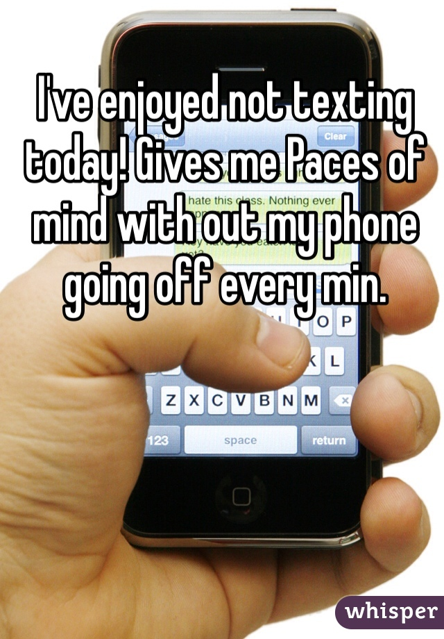 I've enjoyed not texting today! Gives me Paces of mind with out my phone going off every min.