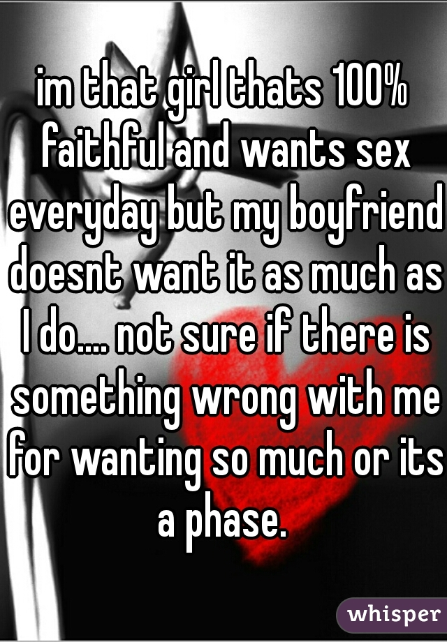 im that girl thats 100% faithful and wants sex everyday but my boyfriend doesnt want it as much as I do.... not sure if there is something wrong with me for wanting so much or its a phase.