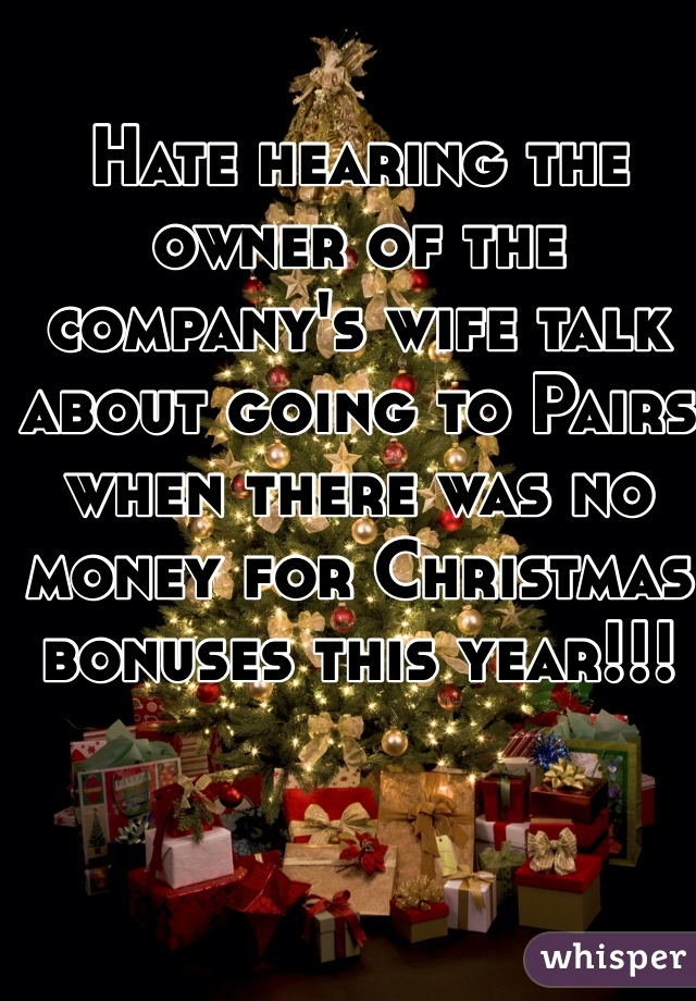 Hate hearing the owner of the company's wife talk about going to Pairs when there was no money for Christmas bonuses this year!!!