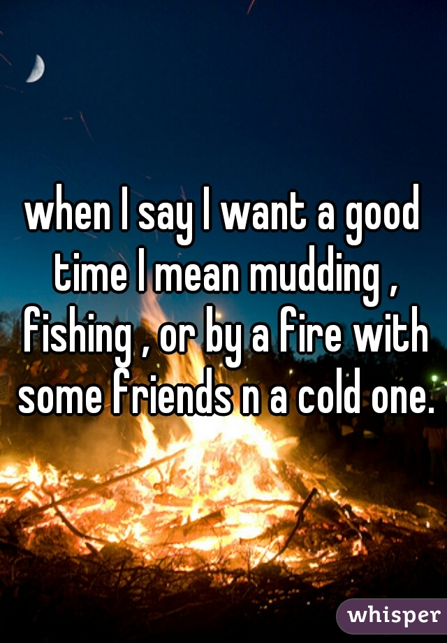 when I say I want a good time I mean mudding , fishing , or by a fire with some friends n a cold one.