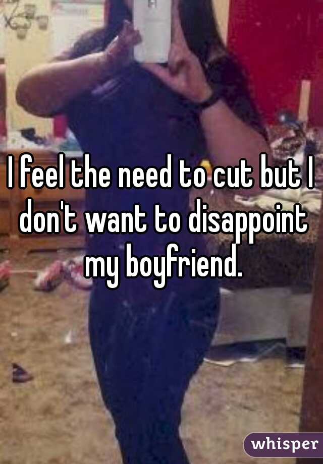 I feel the need to cut but I don't want to disappoint my boyfriend.