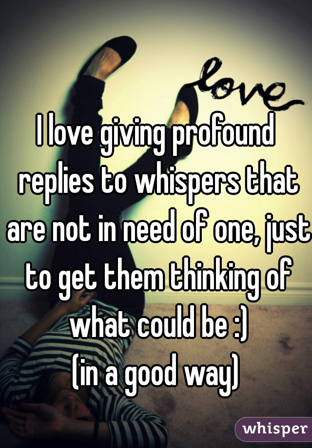 I love giving profound replies to whispers that are not in need of one, just to get them thinking of what could be :) (in a good way)