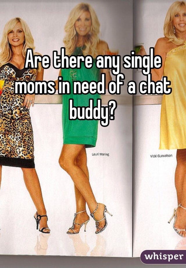 Are there any single moms in need of a chat buddy?