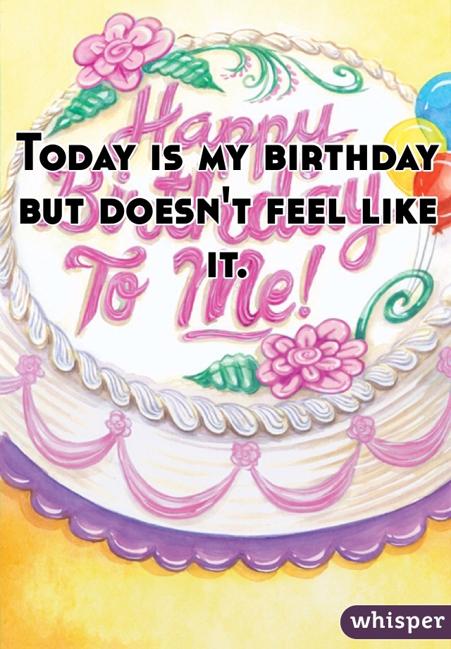 Today is my birthday but doesn't feel like it.