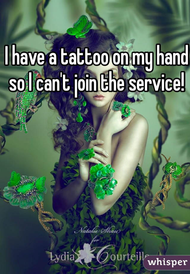 I have a tattoo on my hand so I can't join the service!