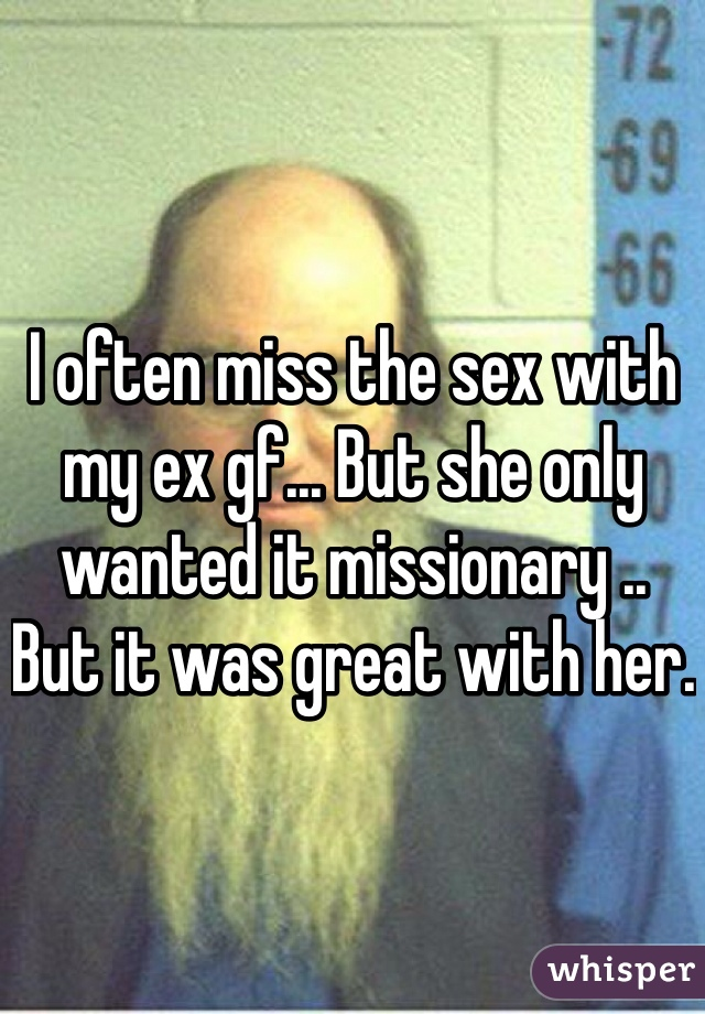 I often miss the sex with my ex gf... But she only wanted it missionary .. But it was great with her.