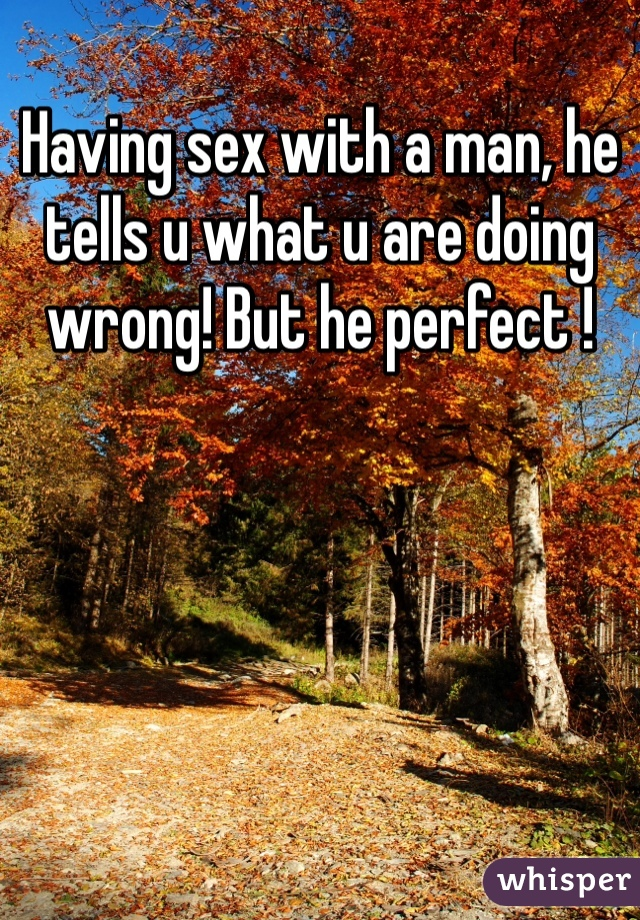 Having sex with a man, he tells u what u are doing wrong! But he perfect !