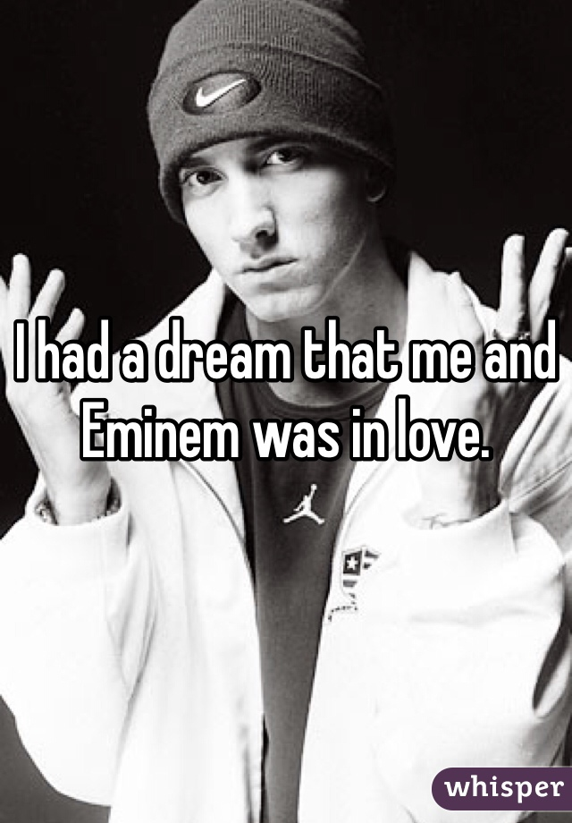 I had a dream that me and Eminem was in love.