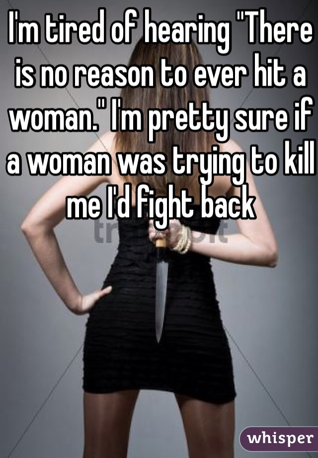 "I'm tired of hearing ""There is no reason to ever hit a woman."" I'm pretty sure if a woman was trying to kill me I'd fight back"