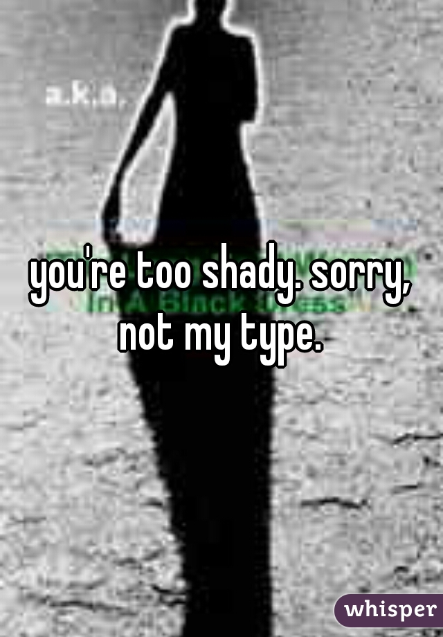 you're too shady. sorry, not my type.