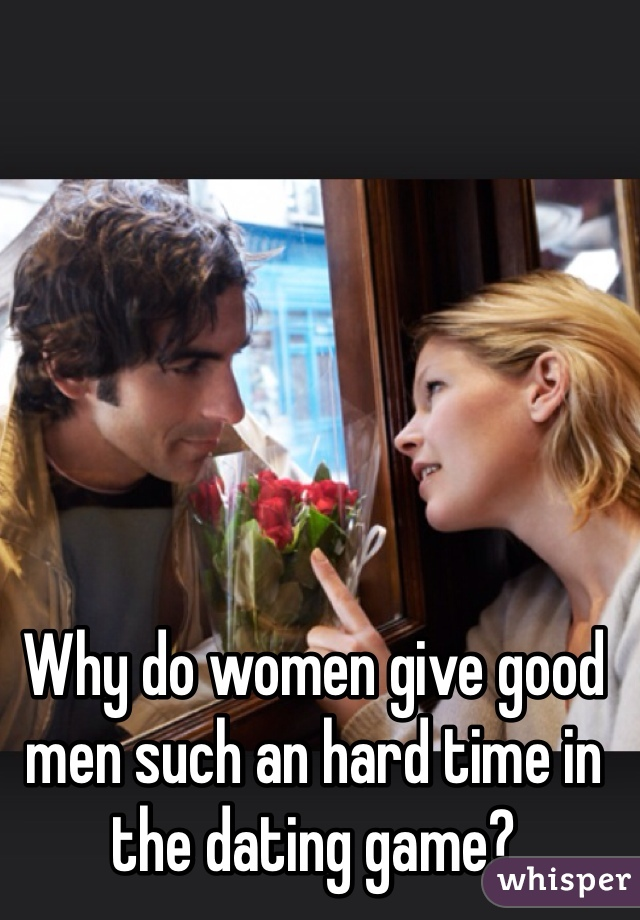 Why do women give good men such an hard time in the dating game?