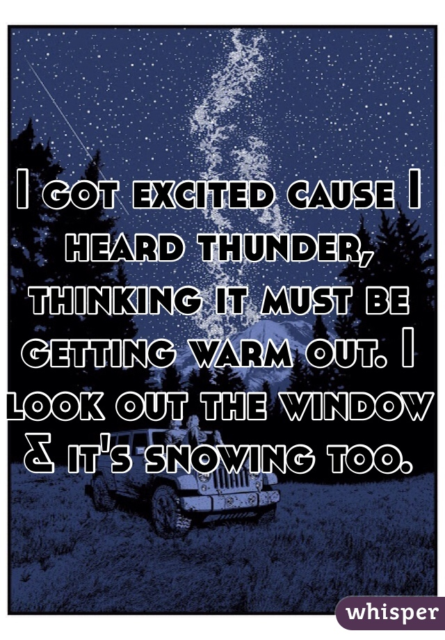I got excited cause I heard thunder, thinking it must be getting warm out. I look out the window & it's snowing too.
