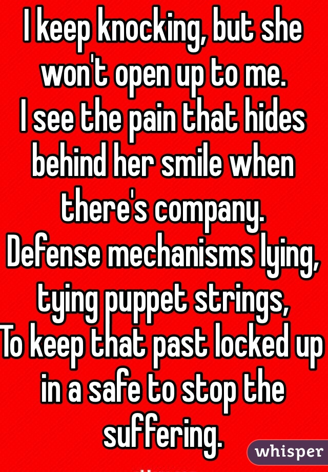 I keep knocking, but she won't open up to me. I see the pain that hides behind her smile when there's company. Defense mechanisms lying, tying puppet strings, To keep that past locked up in a safe to stop the suffering.