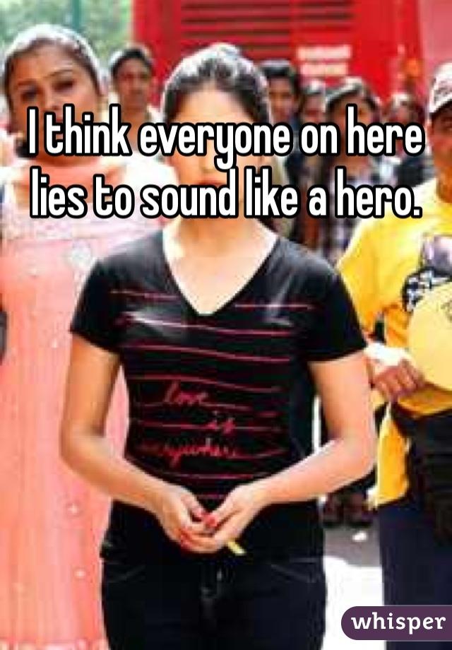 I think everyone on here lies to sound like a hero.