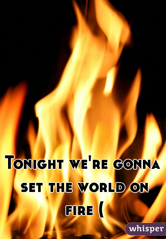 Tonight we're gonna set the world on fire (: