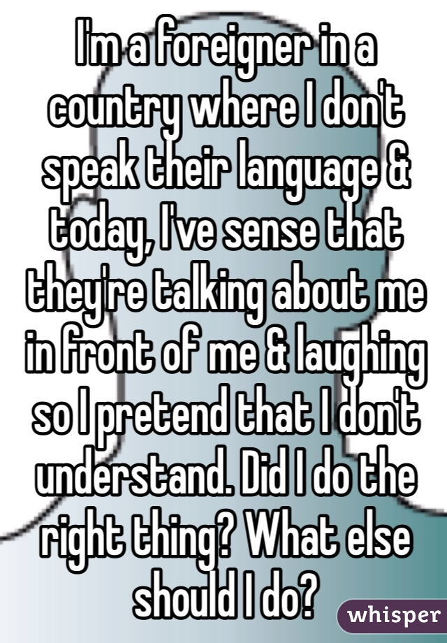 I'm a foreigner in a country where I don't speak their language & today, I've sense that they're talking about me in front of me & laughing so I pretend that I don't understand. Did I do the right thing? What else should I do?