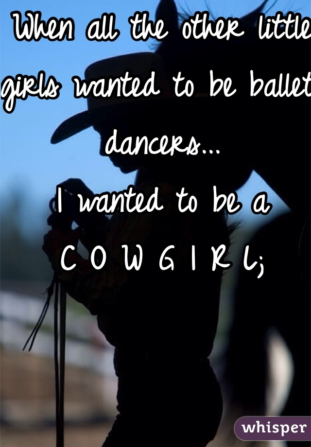 When all the other little girls wanted to be ballet dancers... I wanted to be a  C O W G I R L;