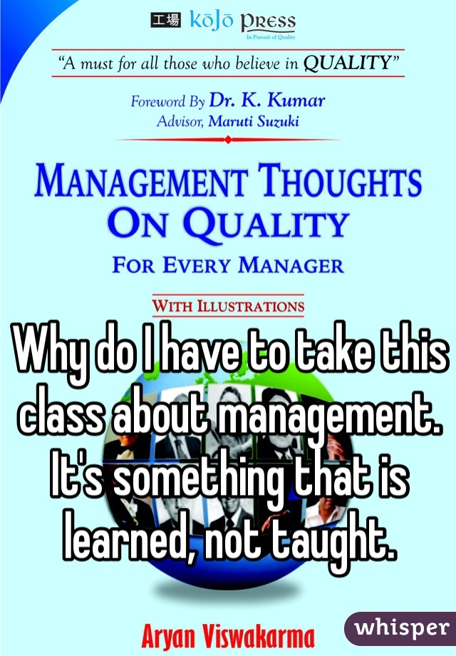 Why do I have to take this class about management. It's something that is learned, not taught.