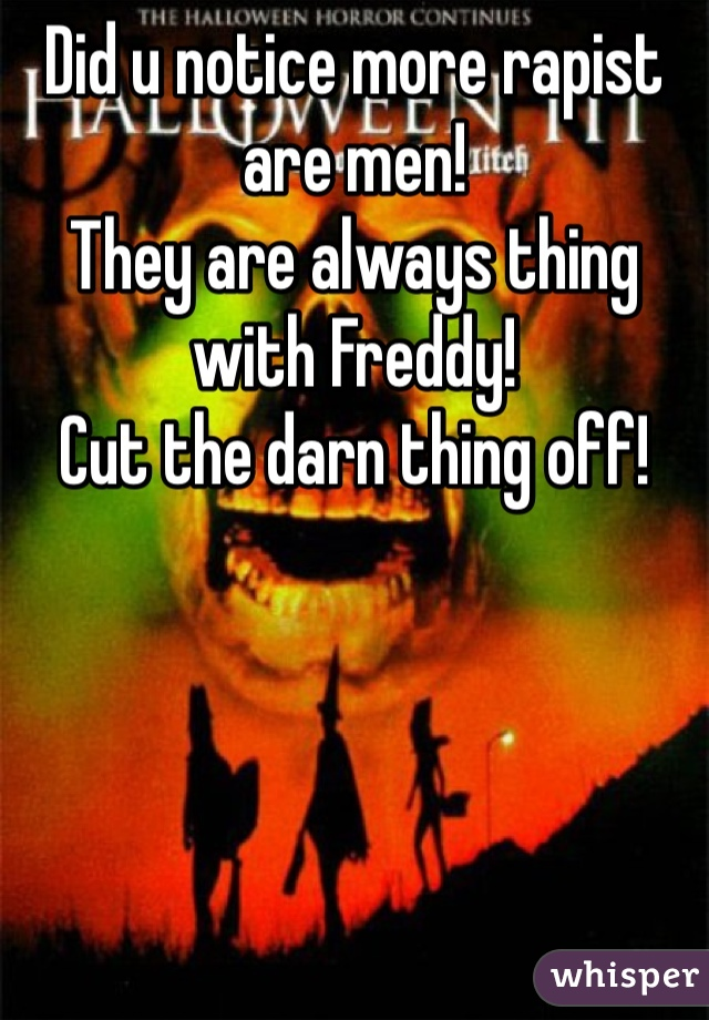 Did u notice more rapist are men! They are always thing with Freddy! Cut the darn thing off!