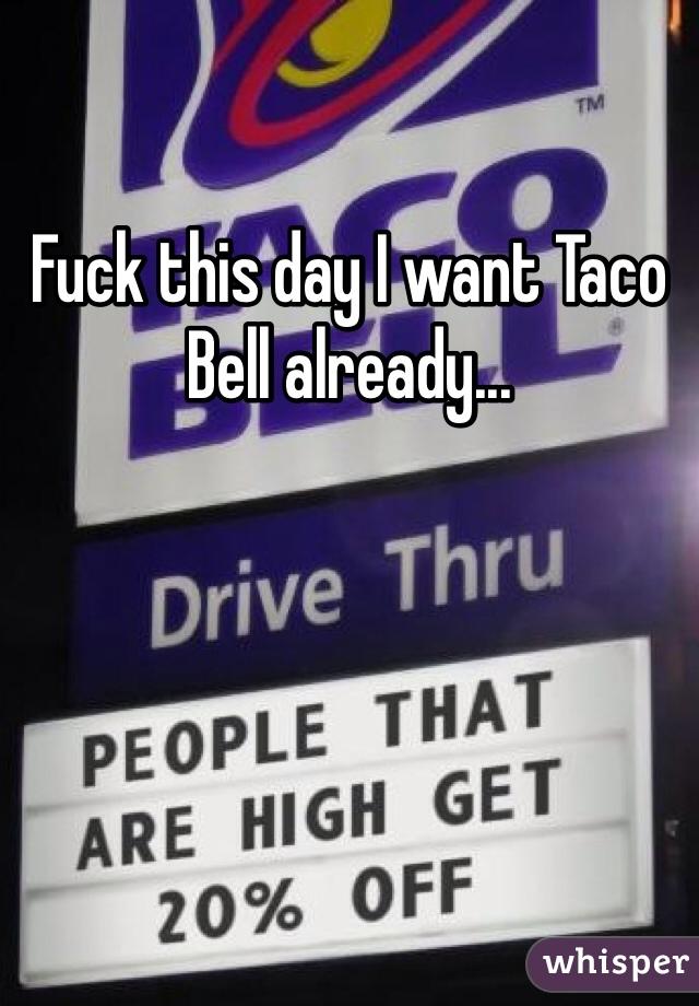 Fuck this day I want Taco Bell already...
