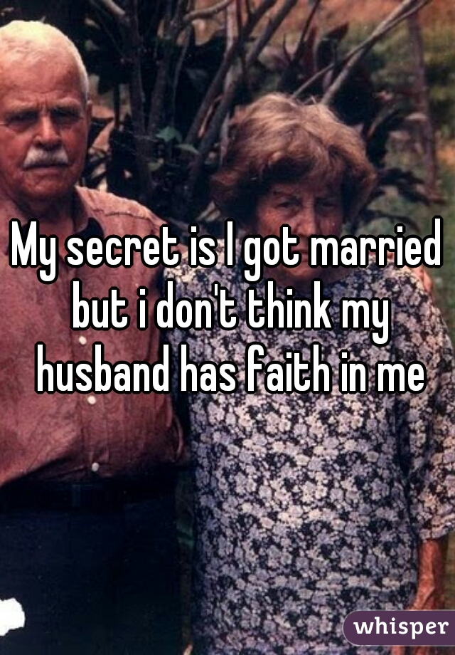 My secret is I got married but i don't think my husband has faith in me
