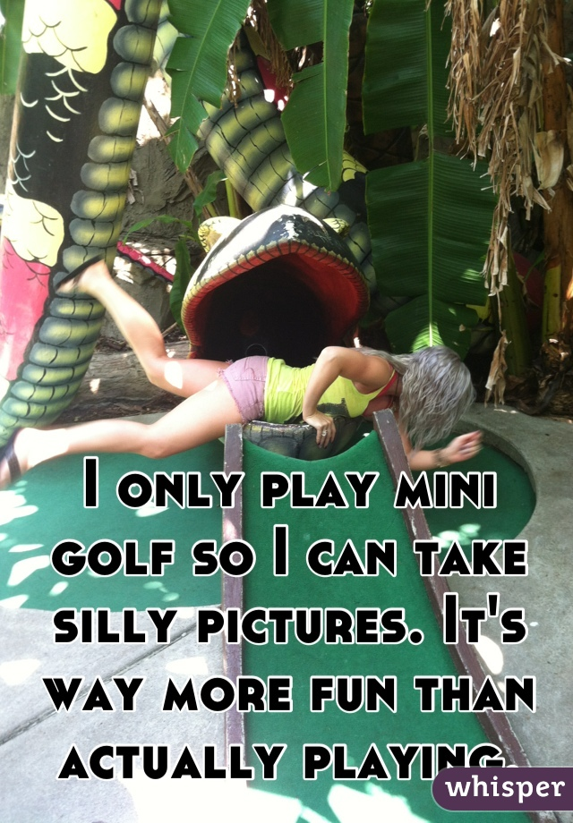 I only play mini golf so I can take silly pictures. It's way more fun than actually playing.