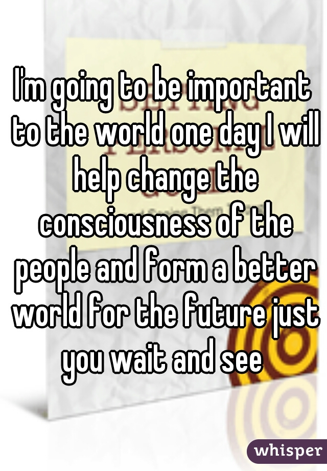 I'm going to be important to the world one day I will help change the consciousness of the people and form a better world for the future just you wait and see