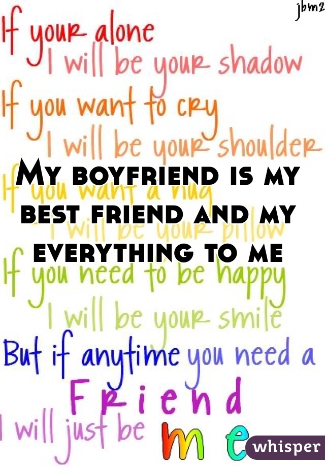 My boyfriend is my best friend and my everything to me