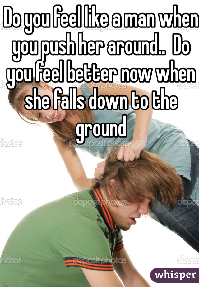 Do you feel like a man when you push her around..  Do you feel better now when she falls down to the ground