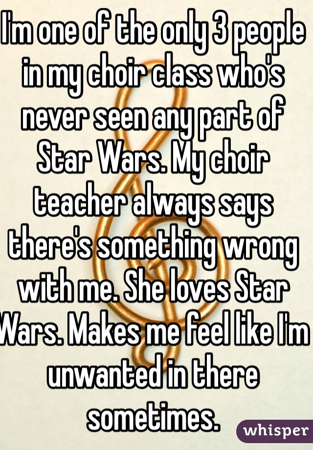 I'm one of the only 3 people in my choir class who's never seen any part of Star Wars. My choir teacher always says there's something wrong with me. She loves Star Wars. Makes me feel like I'm unwanted in there sometimes.