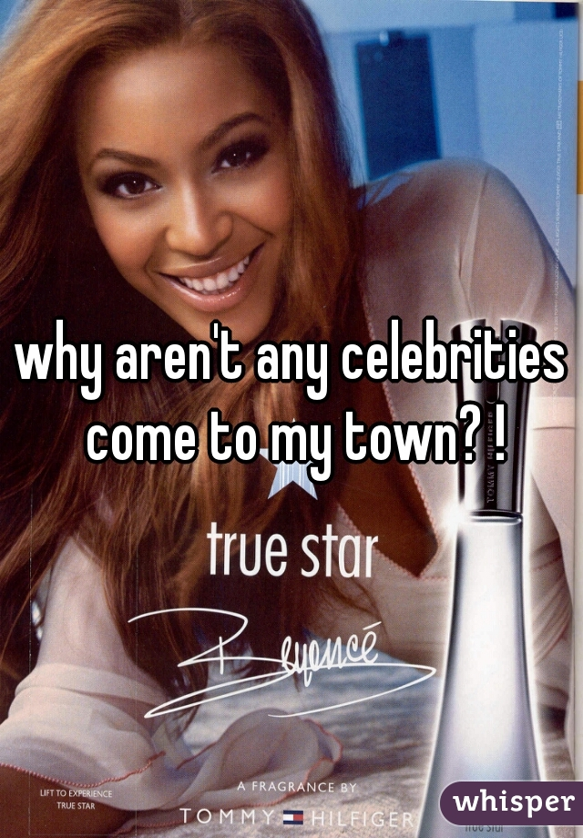 why aren't any celebrities come to my town? !