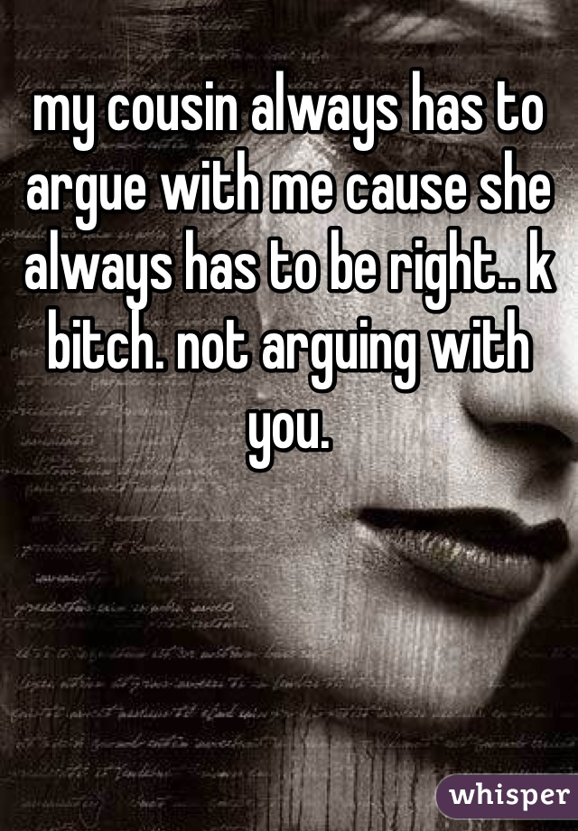 my cousin always has to argue with me cause she always has to be right.. k bitch. not arguing with you.