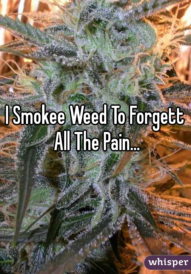 I Smokee Weed To Forgett All The Pain...