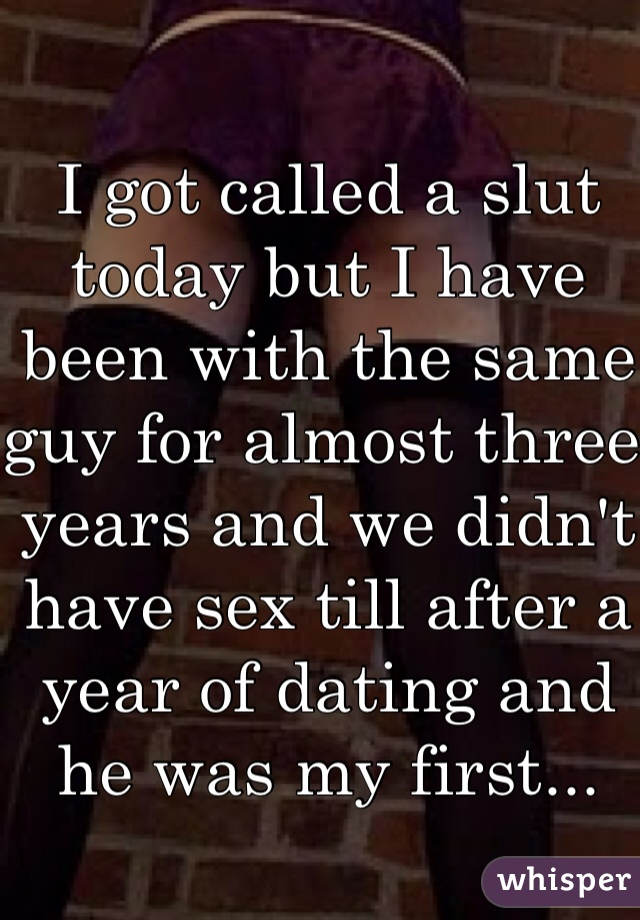 I got called a slut today but I have been with the same guy for almost three years and we didn't have sex till after a year of dating and he was my first...