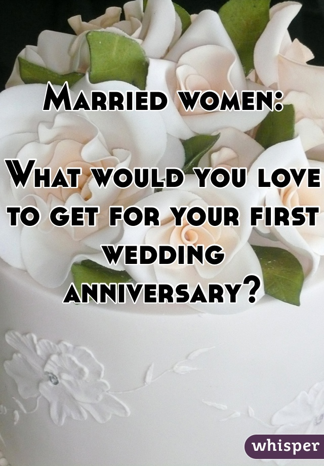 Married women:  What would you love to get for your first wedding anniversary?