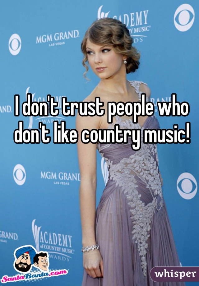 I don't trust people who don't like country music!