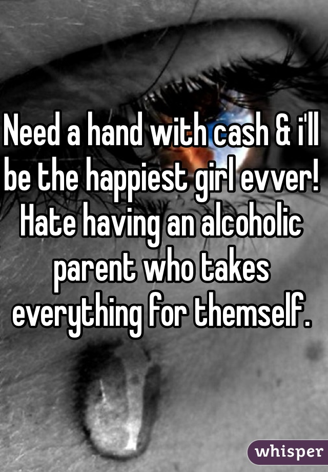 Need a hand with cash & i'll be the happiest girl evver! Hate having an alcoholic parent who takes everything for themself.